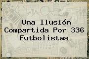 Una Ilusión Compartida Por 336 Futbolistas