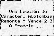 Una Lección De Carácter: ¡<b>Colombia</b> Remonta Y Vence 2-3 A Francia ...