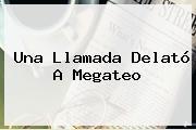 Una Llamada Delató A <b>Megateo</b>
