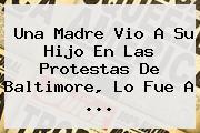Una Madre Vio A Su Hijo En Las Protestas De <b>Baltimore</b>, Lo Fue A <b>...</b>