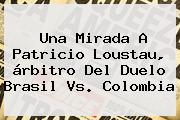 Una Mirada A Patricio Loustau, árbitro Del Duelo <b>Brasil Vs</b>. <b>Colombia</b>