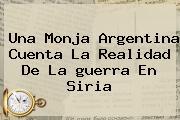 Una Monja Argentina Cuenta La Realidad De La <b>guerra En Siria</b>
