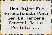Una Mujer Fue Seleccionada Para Ser La Tercera General De La <b>Policía</b> <b>...</b>