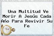 Una Multitud Ve Morir A <b>Jesús</b> Cada Año Para Revivir Su Fe