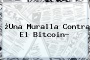 ¿Una Muralla Contra El <b>Bitcoin</b>?