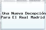 Una Nueva Decepción Para El <b>Real Madrid</b>
