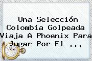 Una <b>Selección Colombia</b> Golpeada Viaja A Phoenix Para Jugar Por El ...