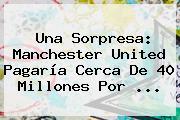 Una Sorpresa: <b>Manchester United</b> Pagaría Cerca De 40 Millones Por ...