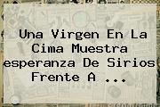 Una Virgen En La Cima Muestra <b>esperanza</b> De Sirios Frente A <b>...</b>