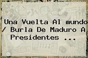 Una Vuelta Al <b>mundo</b> / Burla De Maduro A Presidentes ...