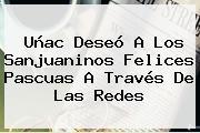 Uñac Deseó A Los Sanjuaninos <b>Felices Pascuas</b> A Través De Las Redes