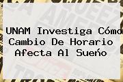 <b>UNAM</b> Investiga Cómo Cambio De Horario Afecta Al Sueño