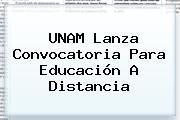 <b>UNAM</b> Lanza Convocatoria Para Educación A Distancia