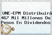 <b>UNE</b>-EPM Distribuirá 467 Mil Millones De Pesos En Dividendos
