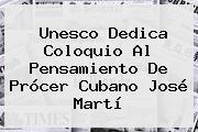 Unesco Dedica Coloquio Al Pensamiento De Prócer Cubano José <b>Martí</b>