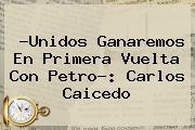 ?Unidos Ganaremos En Primera Vuelta Con Petro?: <b>Carlos Caicedo</b>