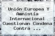Unión Europea Y Amnistía Internacional Cuestionan Condena Contra <b>...</b>