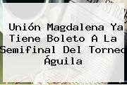 Unión Magdalena Ya Tiene Boleto A La Semifinal Del <b>Torneo Águila</b>