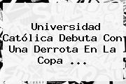 Universidad Católica Debuta Con Una Derrota En La <b>Copa</b> ...
