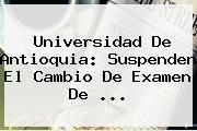 <b>Universidad De Antioquia</b>: Suspenden El Cambio De Examen De <b>...</b>