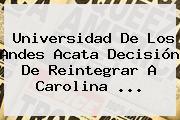 Universidad De Los Andes Acata Decisión De Reintegrar A <b>Carolina</b> ...