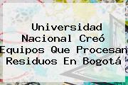 <b>Universidad Nacional</b> Creó Equipos Que Procesan Residuos En Bogotá