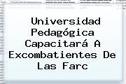 <b>Universidad Pedagógica</b> Capacitará A Excombatientes De Las Farc