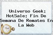 Universo Geek: <b>HotSale</b>: Fin De Semana De Remates En La Web