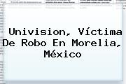 <b>Univision</b>, Víctima De Robo En Morelia, México