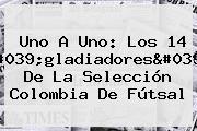 Uno A Uno: Los 14 'gladiadores' De La Selección Colombia De Fútsal