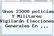 Unos 23000 <b>policías</b> Y Militares Vigilarán Elecciones Generales En ...