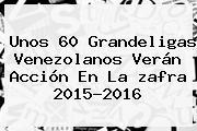 Unos 60 Grandeligas Venezolanos Verán Acción En La <b>zafra</b> 2015-2016