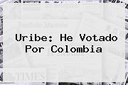 <b>Uribe</b>: He Votado Por Colombia