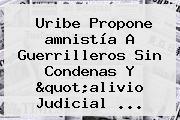 Uribe Propone <b>amnistía</b> A Guerrilleros Sin Condenas Y &quot;alivio Judicial ...