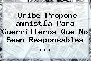 Uribe Propone <b>amnistía</b> Para Guerrilleros Que No Sean Responsables ...