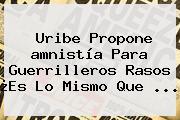 Uribe Propone <b>amnistía</b> Para Guerrilleros Rasos ¿Es Lo Mismo Que ...
