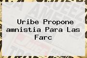Uribe Propone <b>amnistia</b> Para Las Farc