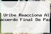 Uribe Reacciona Al <b>acuerdo Final De Paz</b>
