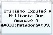 Uribismo Expulsó A Militante Que Amenazó A '<b>Matador</b>'