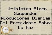 <u>Uribistas Piden Suspender Alocuciones Diarias Del Presidente Sobre La Paz</u>