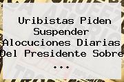 Uribistas Piden Suspender Alocuciones Diarias Del Presidente Sobre ...