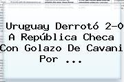 <b>Uruguay</b> Derrotó 2-0 A <b>República Checa</b> Con Golazo De Cavani Por ...