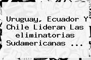 Uruguay, Ecuador Y Chile Lideran Las <b>eliminatorias Sudamericanas</b> <b>...</b>