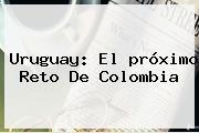 Uruguay: El <b>próximo</b> Reto De <b>Colombia</b>