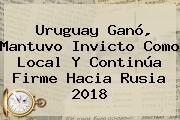 <b>Uruguay</b> Ganó, Mantuvo Invicto Como Local Y Continúa Firme Hacia Rusia 2018