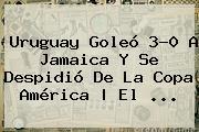 <b>Uruguay</b> Goleó 3-0 A <b>Jamaica</b> Y Se Despidió De La Copa América | El <b>...</b>