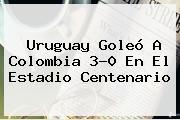 <b>Uruguay</b> Goleó A <b>Colombia</b> 3-0 En El Estadio Centenario