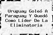 <b>Uruguay</b> Goleó A <b>Paraguay</b> Y Quedó Como Líder De La Eliminatoria