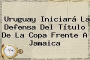 Uruguay Iniciará La Defensa Del Título De La Copa Frente A <b>Jamaica</b>