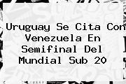 Uruguay Se Cita Con Venezuela En Semifinal Del <b>Mundial Sub 20</b>